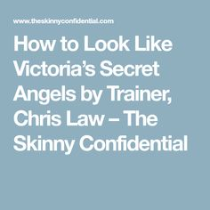 How to Look Like Victoria's Secret Angels by Trainer, Chris Law – The Skinny Confidential