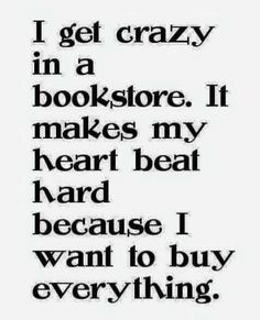 I get crazy in a bookstore. It makes my herat beat hard because I want to buy everything.