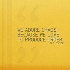 """""""We adore chaos becaus we love to produce order."""" -M.C. Escher #quote"""