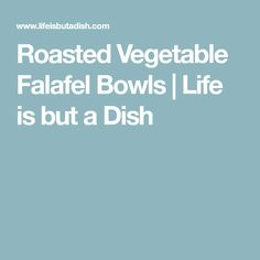 Roasted Vegetable Falafel Bowls | Life is but a Dish