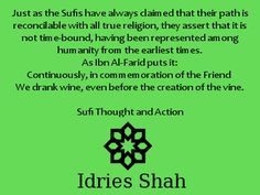 #sufis #sufism Just as the Sufis have always claimed that their path is reconcilable with all true religion, they assert that it is not time-bound, having been represented among humanity from the earliest times. As Ibn Al-Farid puts it: Continuously, in commemoration of the Friend  We drank wine, even before the creation of the vine.  Sufi Thought and Action