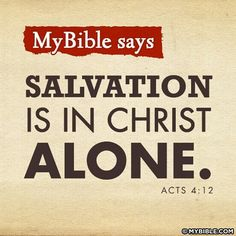 "The Bible says SALVATION IS IN CHRIST ALONE ... ♥ (Peter speaking of Yeshua Hamashiach of Nazareth) ""And there is salvation in no one else; for there is no other name under heaven that has been given among men by which we must be saved."" ~ Acts 4:12 ""Yeshua said to him, ""I am the way, and the truth, and the life; no one comes to the Father but through Me."" ~ John 14:6"