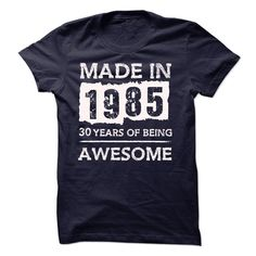 MADE IN 1985 - 30 YEARS OF BEING AWESOME!!! T Shirt, Hoodie, Sweatshirt