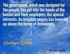 The government, which was designed for the people, has got into the hands of the bosses and their employers, the special interests. An invisible empire has been set up above the forms of democracy. / Woodrow Wilson