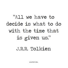 """All we have to do is decide what to do with the time that is given to us."" Tolkien"
