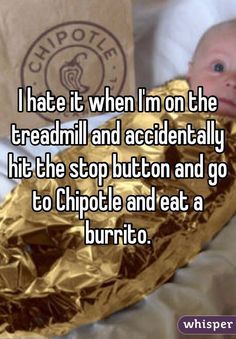 """I hate it when I'm on the treadmill and accidentally hit the stop button and go to Chipotle and eat a burrito."""