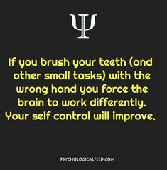 if you brush your teeth (and other small tasks) with the wrong hand you force the brain to work differently. your self control with improve.