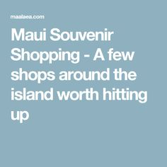 Maui Souvenir Shopping - A few shops around the island worth hitting up