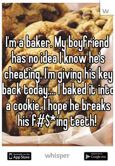 I'm a baker. My boyfriend has no idea I know he's cheating. I'm giving his key back today.... I baked it into a cookie. I hope he breaks his f#$*ing teeth!