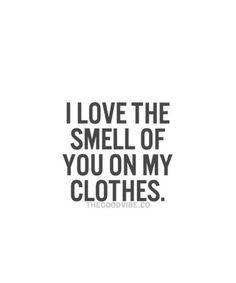 "Love Quotes For Him : QUOTATION – Image : Quotes Of the day – Life Quote ""I love the smell of you on my clothes."" Sharing is Caring Simple Love Quotes, Life Quotes Love, Love Quotes For Him, Quote Of The Day, Me Quotes, Lovers Quotes, Crush Quotes, Caring Quotes For Him, Couple Quotes"