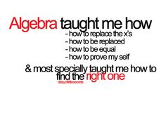 Algebra can teach you something about life if you are willing to learn!