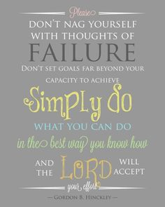 Please don't nag yourself with thoughts of failure...~President Gordon B. Hinckley~