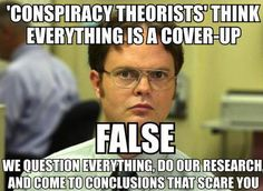 "If you're a conspiracy theorist, then you're crazy, right? That's been the common belief for years, but recent studies prove that just the opposite is true. Researchers -- psychologists and social scientists, mostly -- in the U.S. and United Kingdom say data indicate that, contrary to those mainstream media stereotypes, ""conspiracy theorists"" appear to be more sane than people who accept official versions of controversial and contested events. The most recent study was published in July 2013…"