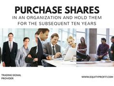 #Purchase #shares in an organization and #hold them for the subsequent ten years . www.equityprofit.com