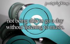 Not being able to go a day without listening to music