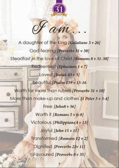 I am... A daughter of the King [Galatians 3v26] ; God-fearing [Proverbs 31v30] ; Steadfast in the love of Christ [Romans 8:31v38] ; Redeemed [Ephesians 1v7] ; Loved [Isaiah 43v3] ; Beautiful [Pslam 139v13-16] ; Worth far more than rubies [Proverbs 31v10] ; More than make-up & clothes [1 Peter 3v3-4] ; Free [John 8v36] ; Worth it [Romans 5v6-8] ; Victorious [Philippians 4v13] ; Joyful [John 15v11] ; Transformed [Romans 12v2] ; Dignified [Proverbs 22v11] ; Favoured [Proverbs 8v35].