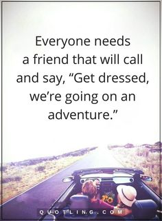 """friendship quotes Everyone needs a friend that will call and say, """"Get dressed, we're going on an adventure."""""""