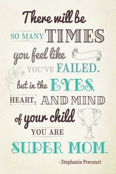 There will be so many times you feel lik you've failed. but in the eyes, heart and mind of your child you are super mom
