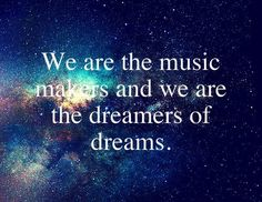 We are the music makers,  And we are the dreamers of dreams,  Wandering by lone sea-breakers,  And sitting by desolate streams;—  World-losers and world-forsakers,  On whom the pale moon gleams:  Yet we are the movers and shakers  Of the world for ever, it seems.    Ode is a poem written in 1874 by the English poet Arthur O'Shaughnessy.