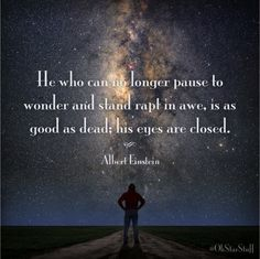 He who can no longer pause to wonder and stand rapt in awe, is as good as dead; his eyes are closed. Albert Einstein