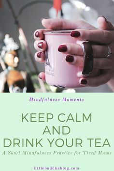Keep Calm and Drink Your Tea. A Short Mindfulness Practice for Tired Mums. Little Buddha, Mindful Parenting, Keep Calm And Drink, Mindfulness Practice, Tired, In This Moment, Drinks, Blog, Drinking