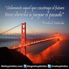 """""""Solamente aquel que construye el futuro tiene derecho a juzgar el pasado"""" Friedrich Nietzsche"""
