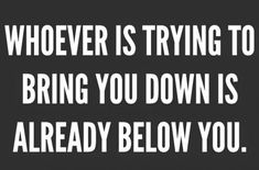 Read Complete Remember…Whoever is trying to bring you down is already below you.