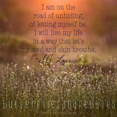 I am on the road of unhiding, of letting myself be. I will live my life in a way that let's my soul and skin breathe. How I Feel, How Are You Feeling, Serious Quotes, Uplifting Thoughts, Inspirational Words Of Wisdom, Positive Inspiration, Mind Body Soul, Words To Describe, New People