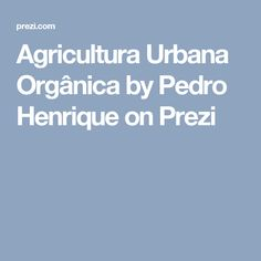 Agricultura Urbana Orgânica by Pedro Henrique on Prezi