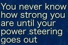 You never know how strong you are until your power steering goes out.