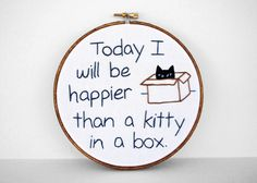 """(can't be happier than my cat in a box, though...)  Inspirational Embroidered Quote: """"Today I Will Be Happier Than A Kitty In A Box"""" 6 inch Embroidery Hoop Fiber Art. $40.00, via Etsy."""