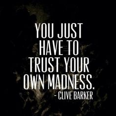 you just have to trust your own madness.