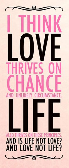 Quote: I think love thrives on chance and unlikely circumstance. Life also thrives on these principles. And is life not love? And love not life? - wekosh.com #stylishhipsters #quotes #motivation