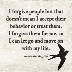 I don't want you in my life, but I forgive the crappy things you did to me, for myself.