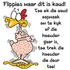 Flippies maar dit is koud. Toe ek die oond oopmaak om te kykk of die hoender gaar is, toe trek die hoender die deur toe! Quotations, Qoutes, Funny Quotes, Funny Memes, Humor Quotes, Afrikaanse Quotes, Forest Fairy, Good Morning Quotes, Positive Thoughts
