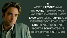 Neil: We're the people saving the world from what might have been. The world will never know what could happen. And even if they did, they wouldn't care. Because no one cares about the bomb that didn't go off. Only the one that did. #Neil #Tenet #Tenet2020 #TenetMovie #TenetQuotes