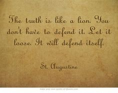 """The truth is like a lion. You don't have to defend it. Let it loose. It will defend itself."" ~St. Augustine"