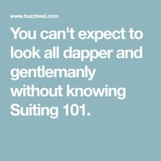 You can't expect to look all dapper and gentlemanly without knowing Suiting 101.
