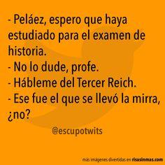 - Peláez, espero que haya estudiado para el examen de historia. – No lo dude, profe. – Hábleme del Tercer Reich. – Ese fue el que se llevó la mirra, ¿no?
