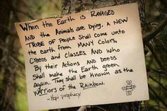 ♥ Hopi Prophecy: When the earth is ravaged . a tribe of people shall come unto the earth from may colors, creeds and classes and who by there actions en deeds shall make the earth green again. Native American Wisdom, American Indians, American Spirit, American Life, Hopi Prophecy, Rainbow Gathering, Rainbow Warrior, Positivity, Tumblr