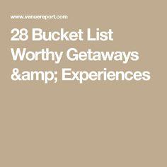 28 Bucket List Worthy Getaways & Experiences