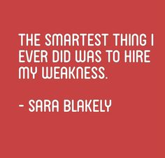 The smartest thing I ever did was to hire my weakness. – Sara Blakely