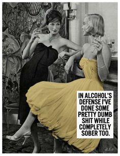 retro funny....that so true some of my dumbest things didn't have anything to drink before but after I realize what am dumb thing I did alcohol help me cope lol