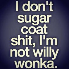 I don't sugarcoat things, I'm not Willy Wonka.