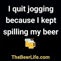 I'm done with jogging! Check out TheBeerLife.com!