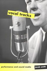 Vocal Tracks: Performance and Sound Media ~ Jacob Smith ~ University of California Press ~ 2008