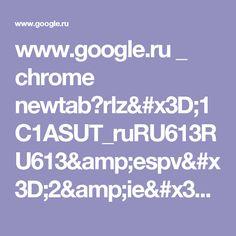 www.google.ru _ chrome newtab?rlz=1C1ASUT_ruRU613RU613&espv=2&ie=UTF-8