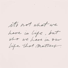 It's not what we have in life, but who we have in our life, that matters.