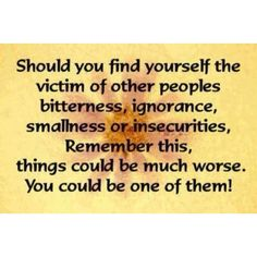 Should you find yourself the victim of other people's bitterness, ignorance, smallness or insecurities...