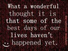 How wonderful to think the best is yet to come. Great Quotes, Quotes To Live By, Me Quotes, Funny Quotes, Inspirational Quotes, Motivational Quotes, Happy Quotes, Wisdom Quotes, Sport Quotes